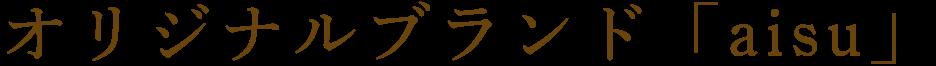 オリジナルブランド「aisu」